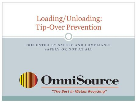 PRESENTED BY SAFETY AND COMPLIANCE SAFELY OR NOT AT ALL Loading/Unloading: Tip-Over Prevention.