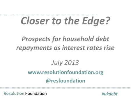 ………………………………………………………………………………………………………………………………………… Closer to the Edge? Prospects for household debt repayments as interest rates rise July 2013 ……………………………………………………………………………………………………..