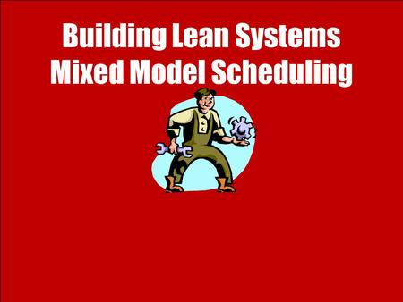 Building Lean Systems Mixed Model Scheduling. 2 Ardavan Asef-Vaziri 6/4/2009Lean Thinking: 4- Mixed Model Scheduling Mixed-Model Scheduling and Small.