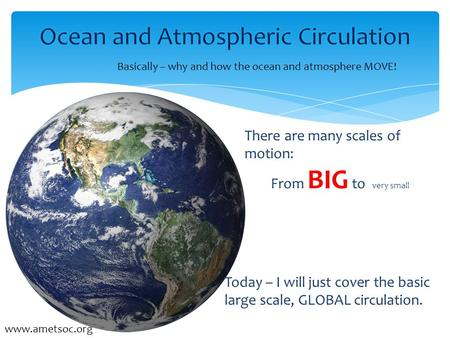  Susan Howard  Earth & Space Research Basically – why and how the ocean and atmosphere MOVE! www.ametsoc.org There are many scales of motion: From BIG.