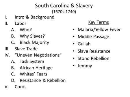 "South Carolina & Slavery (1670s-1740) I.Intro & Background II.Labor A.Who? B.Why Slaves? C.Black Majority III.Slave Trade IV.""Uneven Negotiations"" A.Task."