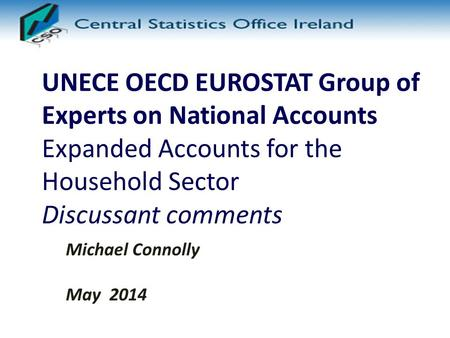 UNECE OECD EUROSTAT Group of Experts on National Accounts Expanded Accounts for the Household Sector Discussant comments Michael Connolly May 2014.
