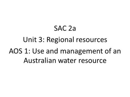 SAC 2a Unit 3: Regional resources AOS 1: Use and management of an Australian water resource.