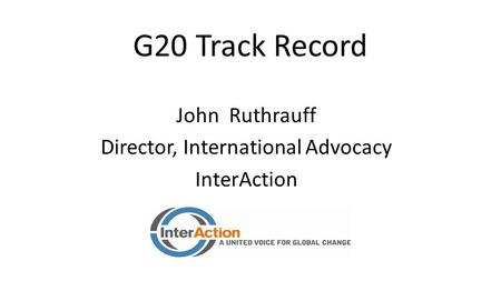 G20 Track Record John Ruthrauff Director, International Advocacy InterAction.