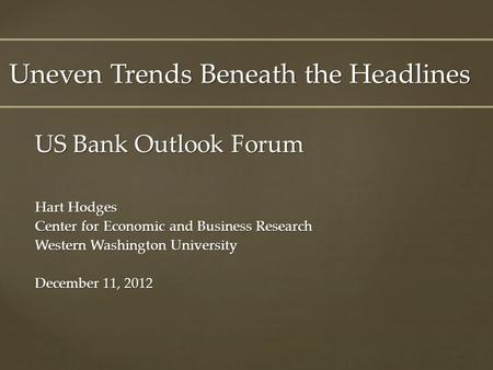 US Bank Outlook Forum Hart Hodges Center for Economic and Business Research Western Washington University December 11, 2012 Uneven Trends Beneath the Headlines.