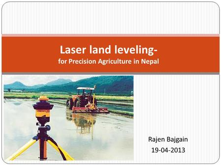 Rajen Bajgain 19-04-2013 Laser land leveling- for Precision Agriculture in Nepal.