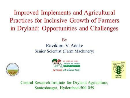 Improved Implements and Agricultural Practices for Inclusive Growth of Farmers in Dryland: Opportunities and Challenges By Ravikant V. Adake Senior Scientist.