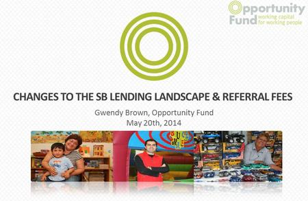 Start Gwendy Brown, Opportunity Fund May 20th, 2014 CHANGES TO THE SB LENDING LANDSCAPE & REFERRAL FEES.