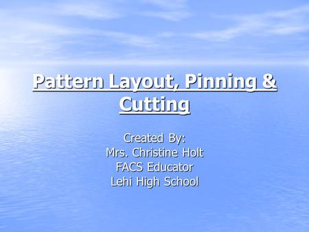 Pattern Layout, Pinning & Cutting Created By: Mrs. Christine Holt FACS Educator Lehi High School.