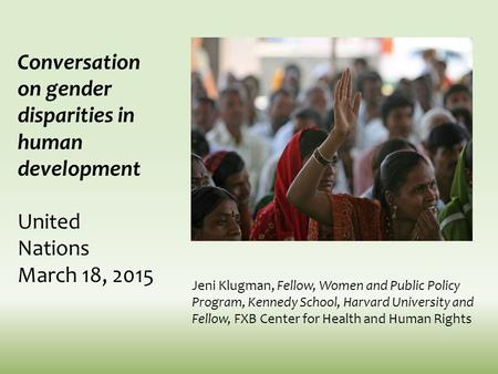 Conversation on gender disparities in human development United Nations March 18, 2015 Jeni Klugman, Fellow, Women and Public Policy Program, Kennedy School,