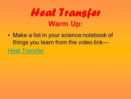 Heat Transfer Warm Up: Make a list in your science notebook of things you learn from the video link— Heat Transfer.