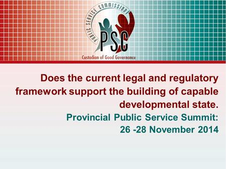 Does the current legal and regulatory framework support the building of capable developmental state. Provincial Public Service Summit: 26 -28 November.