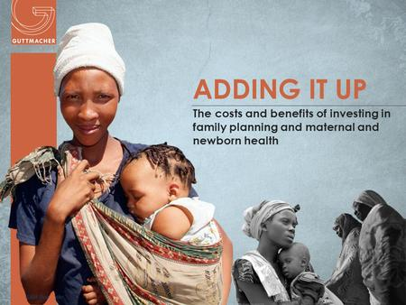 Www.guttmacher.org ADDING IT UP The costs and benefits of investing in family planning and maternal and newborn health.