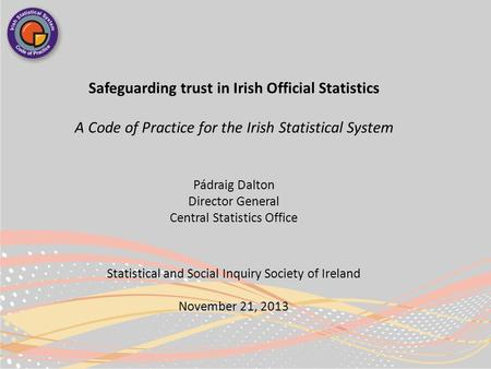 Safeguarding trust in Irish Official Statistics A Code of Practice for the Irish Statistical System Pádraig Dalton Director General Central Statistics.