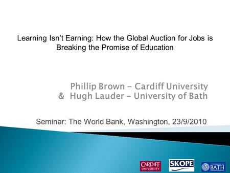 Phillip Brown - Cardiff University & Hugh Lauder - University of Bath Seminar: The World Bank, Washington, 23/9/2010 Learning Isn't Earning: How the Global.