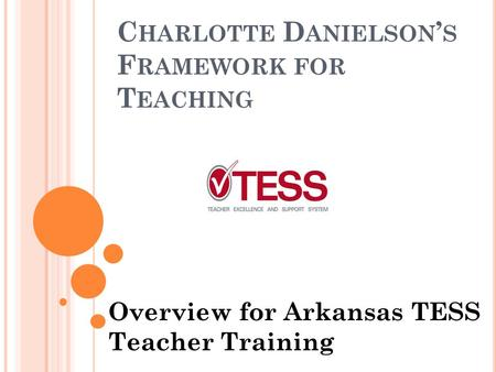 C HARLOTTE D ANIELSON ' S F RAMEWORK FOR T EACHING Overview for Arkansas TESS Teacher Training.
