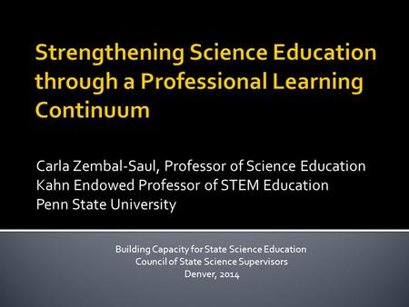 Carla Zembal-Saul, Professor of Science Education Kahn Endowed Professor of STEM Education Penn State University Building Capacity for State Science Education.