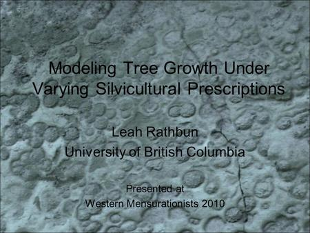 Modeling Tree Growth Under Varying Silvicultural Prescriptions Leah Rathbun University of British Columbia Presented at Western Mensurationists 2010.