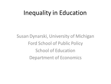 Inequality in Education Susan Dynarski, University of Michigan Ford School of Public Policy School of Education Department of Economics.