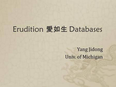 Erudition 愛如生 Databases Yang Jidong Univ. of Michigan.