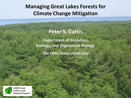 Peter S. Curtis Department of Evolution, Ecology, and Organismal Biology The Ohio State University Managing Great Lakes Forests for Climate Change Mitigation.