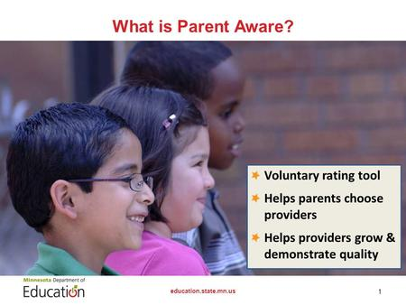 What is Parent Aware? education.state.mn.us 1 Voluntary rating tool Helps parents choose providers Helps providers grow & demonstrate quality.