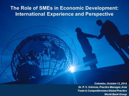 The Role of SMEs in Economic Development: International Experience and Perspective Colombo, October 13, 2014 Dr. P. S. Srinivas, Practice Manager, Asia.