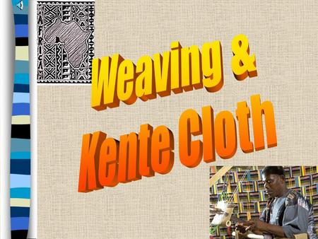 Kente Cloth, Ghana Kente Cloth –Weaving done by men in West Africa –Woven in long narrow strips, then sewn together into large fabrics –Traditionally.