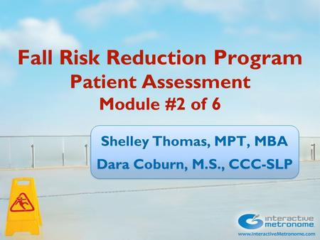 Fall Risk Reduction Program Patient Assessment Module #2 of 6 Shelley Thomas, MPT, MBA Dara Coburn, M.S., CCC-SLP Shelley Thomas, MPT, MBA Dara Coburn,