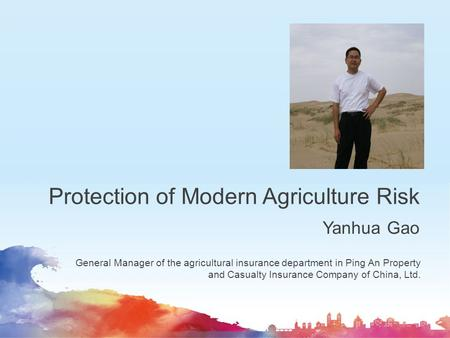 Protection of Modern Agriculture Risk Yanhua Gao General Manager of the agricultural insurance department in Ping An Property and Casualty Insurance Company.