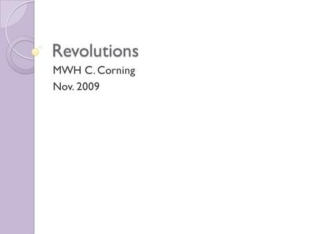 Revolutions MWH C. Corning Nov. 2009. Essential Questions What is a revolution? What are common chararcteristics of revolutions? What causes revolutions?