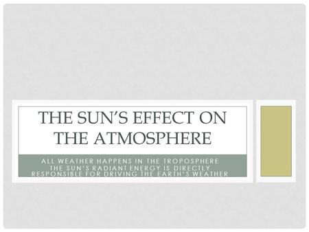 ALL WEATHER HAPPENS IN THE TROPOSPHERE THE SUN'S RADIANT ENERGY IS DIRECTLY RESPONSIBLE FOR DRIVING THE EARTH'S WEATHER THE SUN'S EFFECT ON THE ATMOSPHERE.