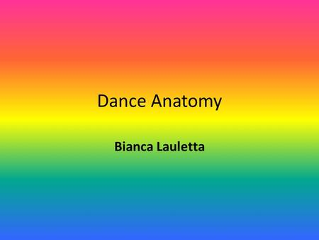 Dance Anatomy Bianca Lauletta. Dance Anatomy It is not necessary for a dancer to know the name of every muscle in the body However, it is important for.