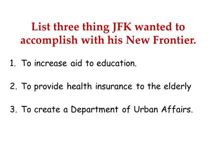 List three thing JFK wanted to accomplish with his New Frontier. 1.To increase aid to education. 2.To provide health insurance to the elderly 3.To create.