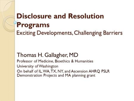 Disclosure and Resolution Programs Exciting Developments, Challenging Barriers Thomas H. Gallagher, MD Professor of Medicine, Bioethics & Humanities University.