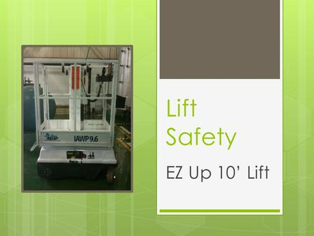 Lift Safety EZ Up 10' Lift. Training Objectives  Identify lift hazards  Understand OSHA equipment requirements  Know how to inspect equipment  Take.