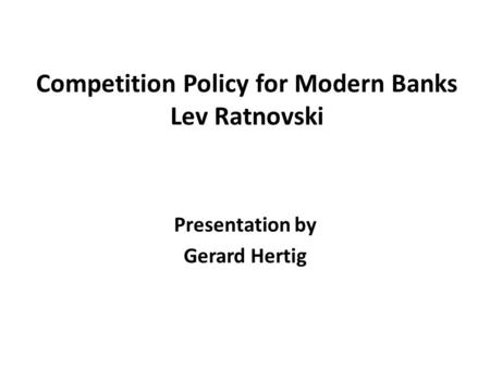 Competition Policy for Modern Banks Lev Ratnovski Presentation by Gerard Hertig.