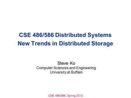 CSE 486/586, Spring 2012 CSE 486/586 Distributed Systems New Trends in Distributed Storage Steve Ko Computer Sciences and Engineering University at Buffalo.