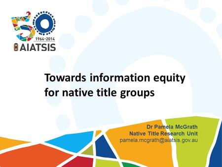 Towards information equity for native title groups Dr Pamela McGrath Native Title Research Unit