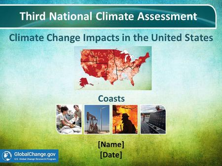 Climate Change Impacts in the United States Third National Climate Assessment [Name] [Date] Coasts.