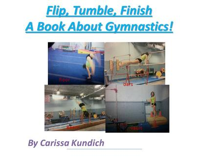 Flip, Tumble, Finish A Book About Gymnastics! By Carissa Kundich vault bars floor Beam.
