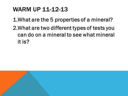 WARM UP 11-12-13 1.What are the 5 properties of a mineral? 2.What are two different types of tests you can do on a mineral to see what mineral it is?