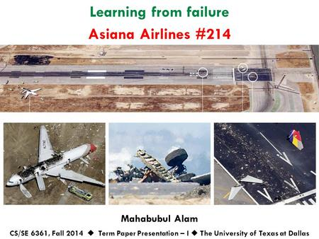 Learning from failure Mahabubul Alam CS/SE 6361, Fall 2014  Term Paper Presentation – I  The University of Texas at Dallas Asiana Airlines #214.