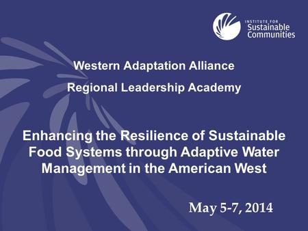 Western Adaptation Alliance Regional Leadership Academy Enhancing the Resilience of Sustainable Food Systems through Adaptive Water Management in the American.