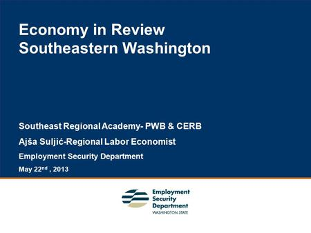 1 Economy in Review Southeastern Washington Southeast Regional Academy- PWB & CERB Ajša Suljić-Regional Labor Economist Employment Security Department.
