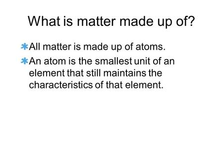 What is matter made up of? All matter is made up of atoms. An atom is the smallest unit of an element that still maintains the characteristics of that.