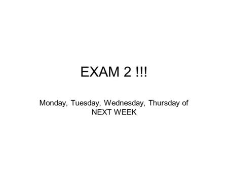 EXAM 2 !!! Monday, Tuesday, Wednesday, Thursday of NEXT WEEK.