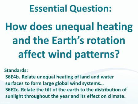 Essential Question: How does unequal heating and the Earth's rotation affect wind patterns? Standards: S6E4b. Relate unequal heating of land and water.