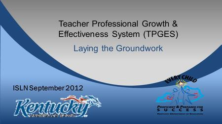 Teacher Professional Growth & Effectiveness System (TPGES) Laying the Groundwork ISLN September 2012.