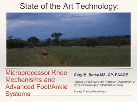 Microprocessor Knee Mechanisms and Advanced Foot/Ankle Systems Gary M. Berke MS, CP, FAAOP Adjunct Clinical Assistant Professor, Department of Orthopaedic.